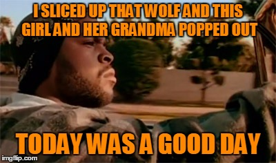 I SLICED UP THAT WOLF AND THIS GIRL AND HER GRANDMA POPPED OUT TODAY WAS A GOOD DAY | made w/ Imgflip meme maker