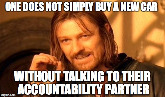 One Does Not Simply Meme | ONE DOES NOT SIMPLY BUY A NEW CAR WITHOUT TALKING TO THEIR ACCOUNTABILITY PARTNER | image tagged in memes,one does not simply | made w/ Imgflip meme maker