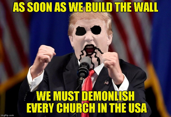 Yet another Metal template by PowerMetalhead:Black Metal Donald Trump! | AS SOON AS WE BUILD THE WALL WE MUST DEMONLISH EVERY CHURCH IN THE USA | image tagged in black metal donald trump,memes,funny,powermetalhead,the wall,church | made w/ Imgflip meme maker