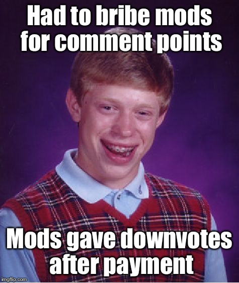 Bad Luck Brian Meme | Had to bribe mods for comment points Mods gave downvotes after payment | image tagged in memes,bad luck brian | made w/ Imgflip meme maker