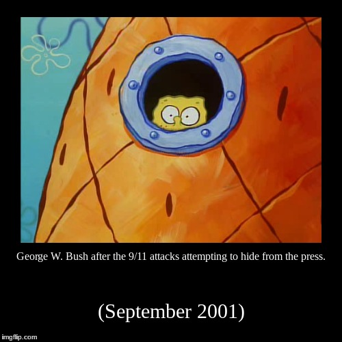 George W. Bush after the 9/11 attacks attempting to hide from the press. | (September 2001) | image tagged in funny,demotivationals | made w/ Imgflip demotivational maker