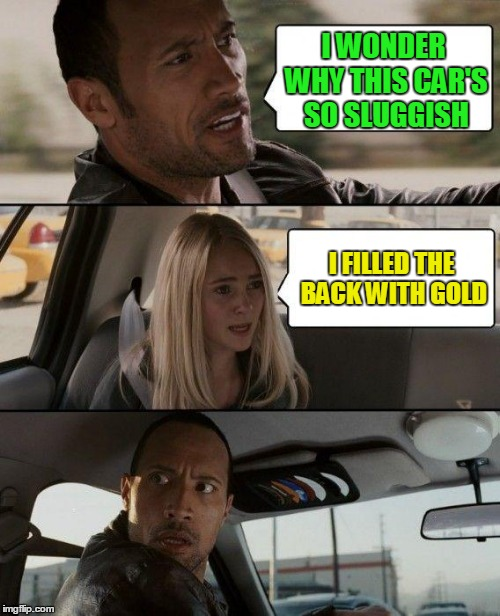 The Rock Driving Meme | I WONDER WHY THIS CAR'S SO SLUGGISH I FILLED THE BACK WITH GOLD | image tagged in memes,the rock driving | made w/ Imgflip meme maker