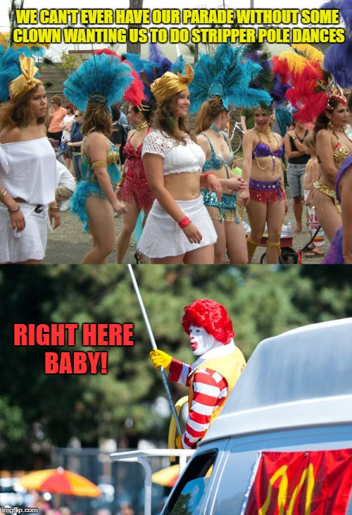 Valentine's Day Parade | WE CAN'T EVER HAVE OUR PARADE WITHOUT SOME CLOWN WANTING US TO DO STRIPPER POLE DANCES RIGHT HERE BABY! | image tagged in funny memes,valentine's day,ronald mcdonald,stripper pole | made w/ Imgflip meme maker