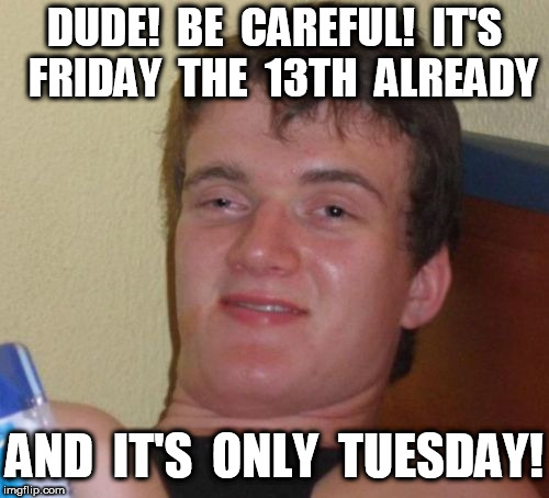 10 Guy Friday the 13th on Tuesday | DUDE!  BE  CAREFUL!  IT'S  FRIDAY  THE  13TH  ALREADY AND  IT'S  ONLY  TUESDAY! | image tagged in memes,10 guy,friday the 13th | made w/ Imgflip meme maker