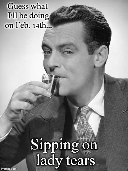 A day of weeping & wailing & knashing of teeth.... | Guess what I'll be doing on Feb. 14th... Sipping on lady tears | image tagged in valentine's day,happy valentine's day,tears,relationships,truth | made w/ Imgflip meme maker