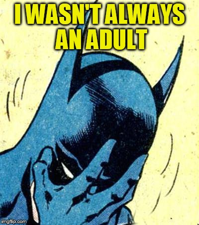 I WASN'T ALWAYS AN ADULT | made w/ Imgflip meme maker