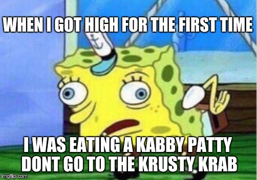 Mocking Spongebob Meme | WHEN I GOT HIGH FOR THE FIRST TIME I WAS EATING A KABBY PATTY DONT GO TO THE KRUSTY KRAB | image tagged in memes,mocking spongebob | made w/ Imgflip meme maker