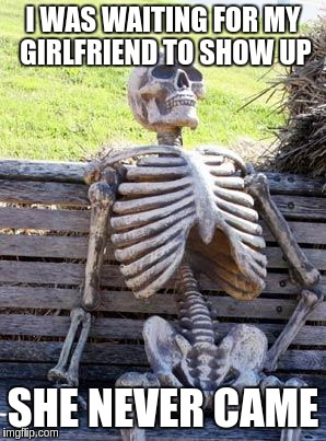 Waiting Skeleton Meme | I WAS WAITING FOR MY GIRLFRIEND TO SHOW UP SHE NEVER CAME | image tagged in memes,waiting skeleton | made w/ Imgflip meme maker