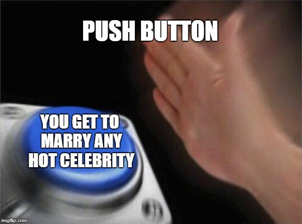 Blank Nut Button Meme | PUSH BUTTON YOU GET TO MARRY ANY HOT CELEBRITY | image tagged in memes,blank nut button | made w/ Imgflip meme maker