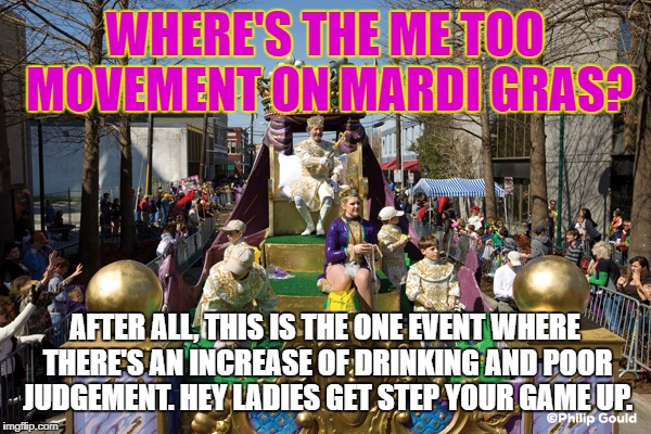 Mardi Gras | WHERE'S THE ME TOO MOVEMENT ON MARDI GRAS? AFTER ALL, THIS IS THE ONE EVENT WHERE THERE'S AN INCREASE OF DRINKING AND POOR JUDGEMENT. HEY LA | image tagged in mardi gras | made w/ Imgflip meme maker