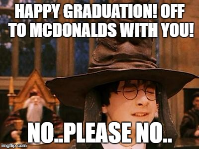 Harry Potter Hat | HAPPY GRADUATION! OFF TO MCDONALDS WITH YOU! NO..PLEASE NO.. | image tagged in harry potter hat | made w/ Imgflip meme maker