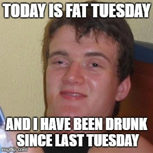 High/Drunk guy |  TODAY IS FAT TUESDAY; AND I HAVE BEEN DRUNK SINCE LAST TUESDAY | image tagged in high/drunk guy | made w/ Imgflip meme maker