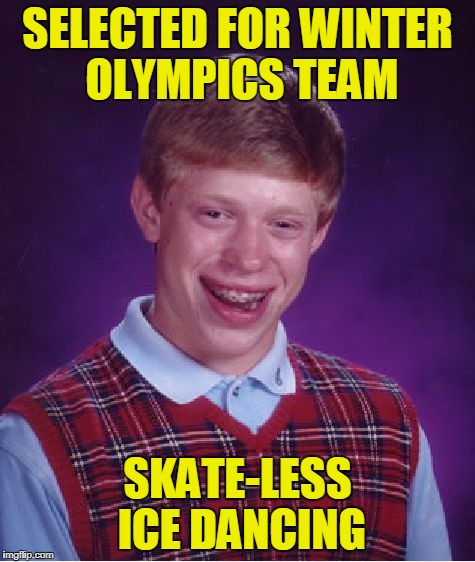 Bad Luck Brian Meme | SELECTED FOR WINTER OLYMPICS TEAM SKATE-LESS ICE DANCING | image tagged in memes,bad luck brian | made w/ Imgflip meme maker