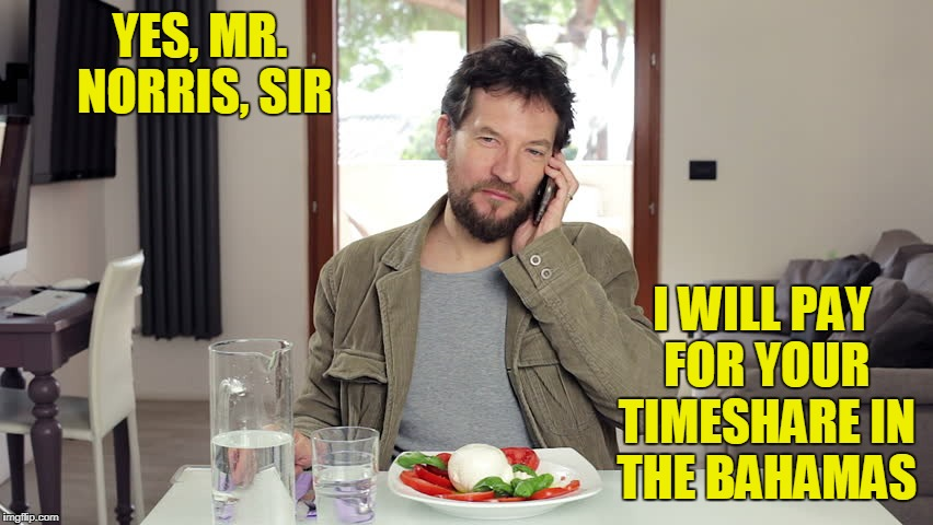 YES, MR. NORRIS, SIR I WILL PAY FOR YOUR TIMESHARE IN THE BAHAMAS | made w/ Imgflip meme maker