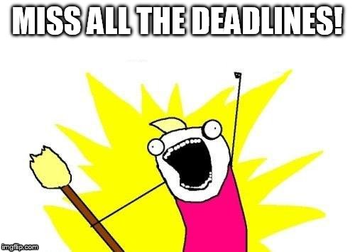 Student life | MISS ALL THE DEADLINES! | image tagged in memes,x all the y | made w/ Imgflip meme maker