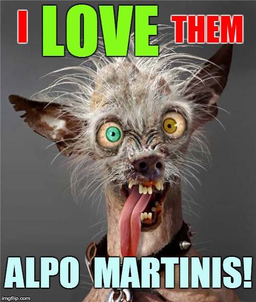 LOVE ALPO  MARTINIS! I THEM | made w/ Imgflip meme maker