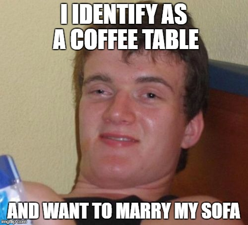 10 Guy Meme | I IDENTIFY AS A COFFEE TABLE AND WANT TO MARRY MY SOFA | image tagged in memes,10 guy | made w/ Imgflip meme maker