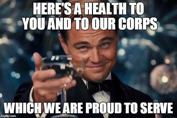 I'm proud of my kid brother! Oorah! Thank you for your service, bro. You did what I couldn't do. | HERE'S A HEALTH TO YOU AND TO OUR CORPS WHICH WE ARE PROUD TO SERVE | image tagged in memes,leonardo dicaprio cheers | made w/ Imgflip meme maker
