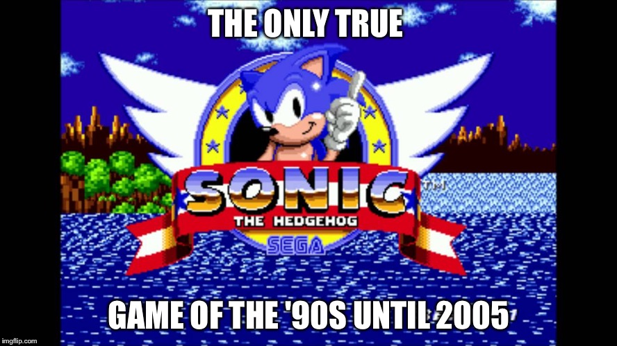 Sonic | THE ONLY TRUE GAME OF THE '90S UNTIL 2005 | image tagged in sonic | made w/ Imgflip meme maker