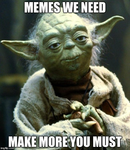 Star Wars Yoda Meme | MEMES WE NEED MAKE MORE YOU MUST | image tagged in memes,star wars yoda | made w/ Imgflip meme maker