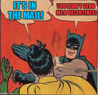 Batman Slapping Robin Meme | IT'S IN THE MAIL! YOU DIDN'T SEND ME A VALENTINES! | image tagged in memes,batman slapping robin,valentines day | made w/ Imgflip meme maker