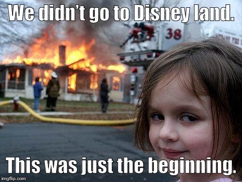 Disaster Girl Meme | We didn't go to Disney land. This was just the beginning. | image tagged in memes,disaster girl | made w/ Imgflip meme maker