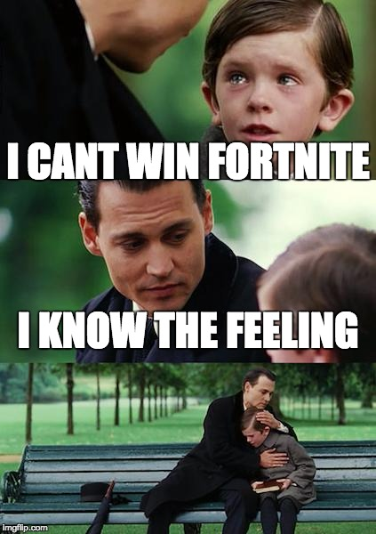 Finding Neverland Meme | I CANT WIN FORTNITE I KNOW THE FEELING | image tagged in memes,finding neverland | made w/ Imgflip meme maker