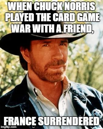 Chuck Norris Meme | WHEN CHUCK NORRIS PLAYED THE CARD GAME WAR WITH A FRIEND, FRANCE SURRENDERED | image tagged in memes,chuck norris | made w/ Imgflip meme maker