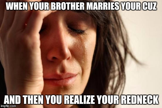 First World Problems Meme | WHEN YOUR BROTHER MARRIES YOUR CUZ AND THEN YOU REALIZE YOUR REDNECK | image tagged in memes,first world problems | made w/ Imgflip meme maker