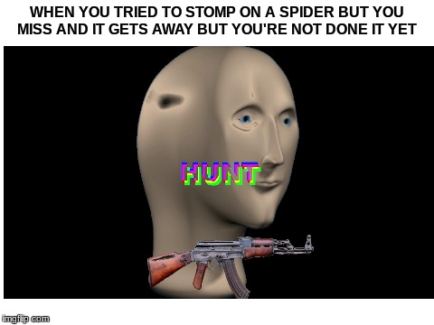 HUNT | WHEN YOU TRIED TO STOMP ON A SPIDER BUT YOU MISS AND IT GETS AWAY BUT YOU'RE NOT DONE IT YET | image tagged in dank memes,succ | made w/ Imgflip meme maker