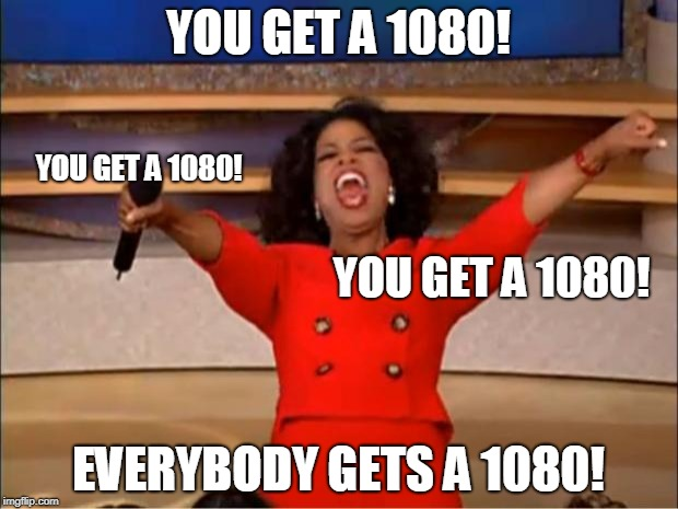 Oprah You Get A Meme | YOU GET A 1080! EVERYBODY GETS A 1080! YOU GET A 1080! YOU GET A 1080! | image tagged in memes,oprah you get a,AdviceAnimals | made w/ Imgflip meme maker