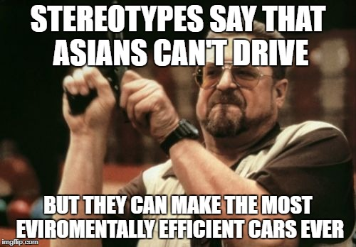 stereotypes are stupid | STEREOTYPES SAY THAT ASIANS CAN'T DRIVE BUT THEY CAN MAKE THE MOST EVIROMENTALLY EFFICIENT CARS EVER | image tagged in memes,am i the only one around here | made w/ Imgflip meme maker
