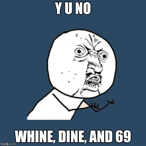 Y U No Meme | Y U NO WHINE, DINE, AND 69 | image tagged in memes,y u no | made w/ Imgflip meme maker