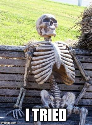 Waiting Skeleton Meme | I TRIED | image tagged in memes,waiting skeleton | made w/ Imgflip meme maker