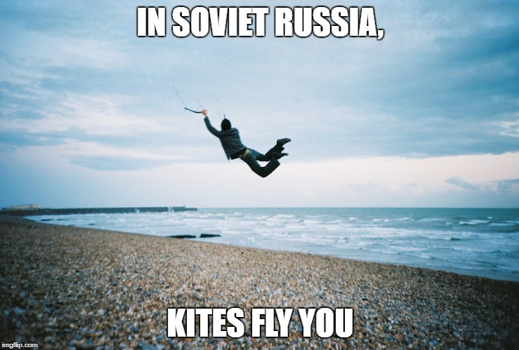 IN SOVIET RUSSIA, KITES FLY YOU | image tagged in kite flies you | made w/ Imgflip meme maker
