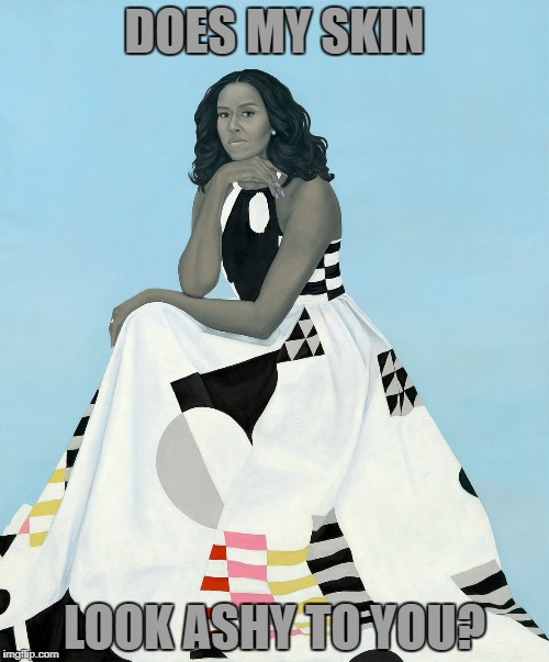 Michelle Obama | DOES MY SKIN LOOK ASHY TO YOU? | image tagged in michelle obama,obama,painting | made w/ Imgflip meme maker