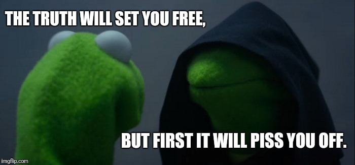 Evil Kermit Meme | THE TRUTH WILL SET YOU FREE, BUT FIRST IT WILL PISS YOU OFF. | image tagged in memes,evil kermit | made w/ Imgflip meme maker