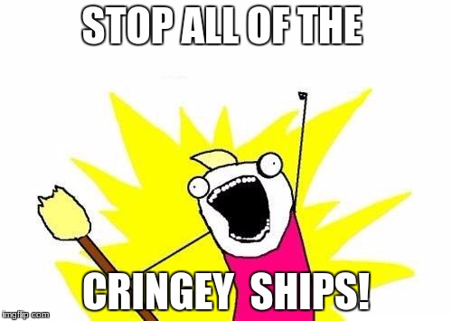X All The Y Meme | STOP ALL OF THE CRINGEY  SHIPS! | image tagged in memes,x all the y | made w/ Imgflip meme maker