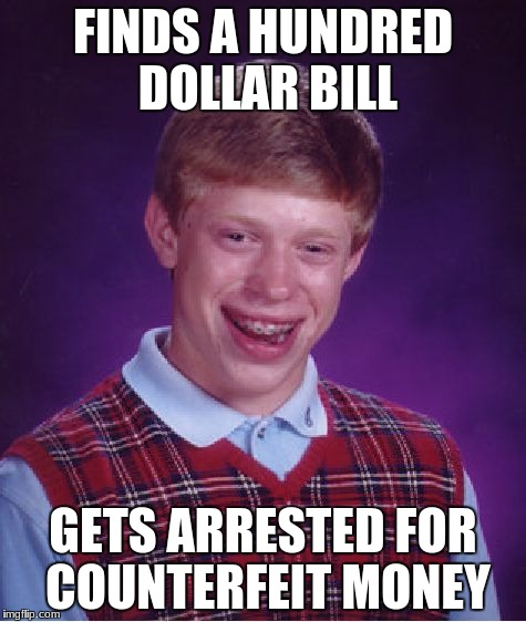 Bad Luck Brian Meme | FINDS A HUNDRED DOLLAR BILL GETS ARRESTED FOR COUNTERFEIT MONEY | image tagged in memes,bad luck brian | made w/ Imgflip meme maker