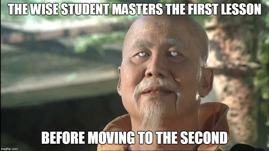 THE WISE STUDENT MASTERS THE FIRST LESSON BEFORE MOVING TO THE SECOND | made w/ Imgflip meme maker