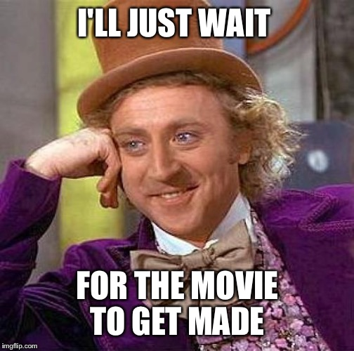 Creepy Condescending Wonka Meme | I'LL JUST WAIT FOR THE MOVIE TO GET MADE | image tagged in memes,creepy condescending wonka | made w/ Imgflip meme maker