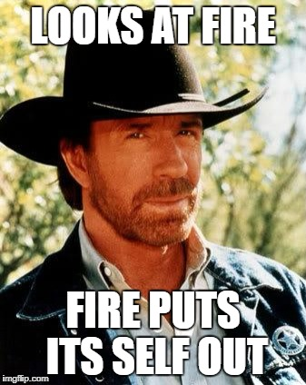 Chuck Norris Meme | LOOKS AT FIRE FIRE PUTS ITS SELF OUT | image tagged in memes,chuck norris | made w/ Imgflip meme maker