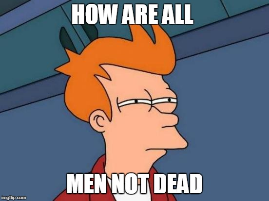 Futurama Fry Meme | HOW ARE ALL MEN NOT DEAD | image tagged in memes,futurama fry | made w/ Imgflip meme maker