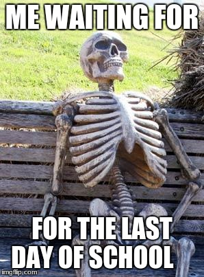 Waiting Skeleton Meme | ME WAITING FOR FOR THE LAST DAY OF SCHOOL | image tagged in memes,waiting skeleton | made w/ Imgflip meme maker