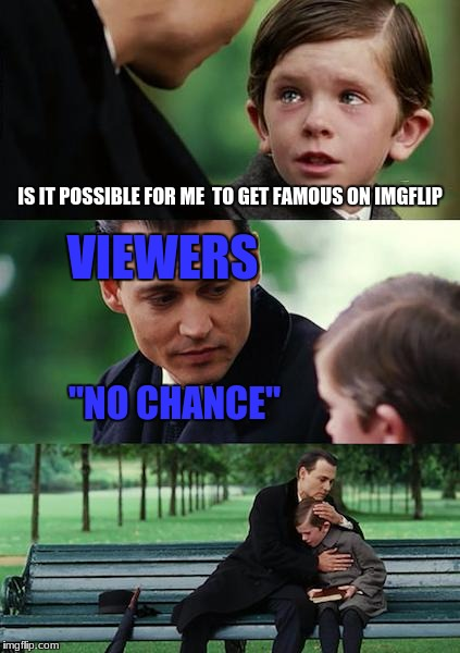 "Finding Neverland Meme | IS IT POSSIBLE FOR ME  TO GET FAMOUS ON IMGFLIP VIEWERS ""NO CHANCE"" 