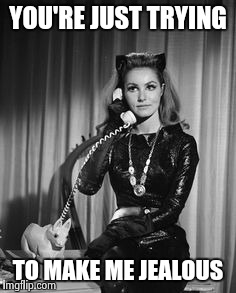 Catwoman calling | YOU'RE JUST TRYING TO MAKE ME JEALOUS | image tagged in catwoman calling | made w/ Imgflip meme maker