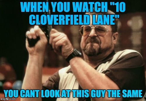 "Am I The Only One Around Here Meme | WHEN YOU WATCH ""10 CLOVERFIELD LANE"" YOU CANT LOOK AT THIS GUY THE SAME 