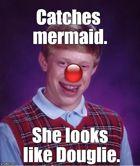 Bad Luck Brian Meme | Catches mermaid. She looks like Douglie. | image tagged in memes,bad luck brian | made w/ Imgflip meme maker