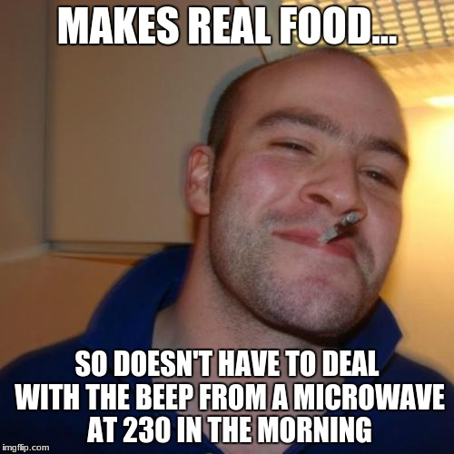 Good Guy Greg Meme | MAKES REAL FOOD... SO DOESN'T HAVE TO DEAL WITH THE BEEP FROM A MICROWAVE AT 230 IN THE MORNING | image tagged in memes,good guy greg | made w/ Imgflip meme maker