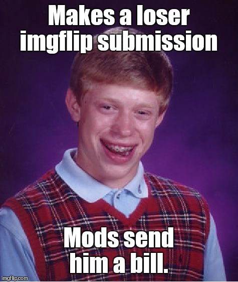 Bad Luck Brian Meme | Makes a loser imgflip submission Mods send him a bill. | image tagged in memes,bad luck brian | made w/ Imgflip meme maker